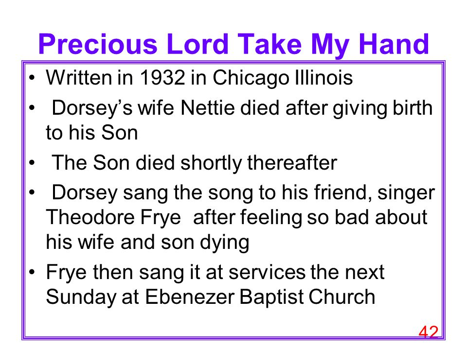 42 Precious Lord Take My Hand Written in 1932 in Chicago Illinois Dorsey's wife Nettie died after giving birth to his Son The Son died shortly thereaf