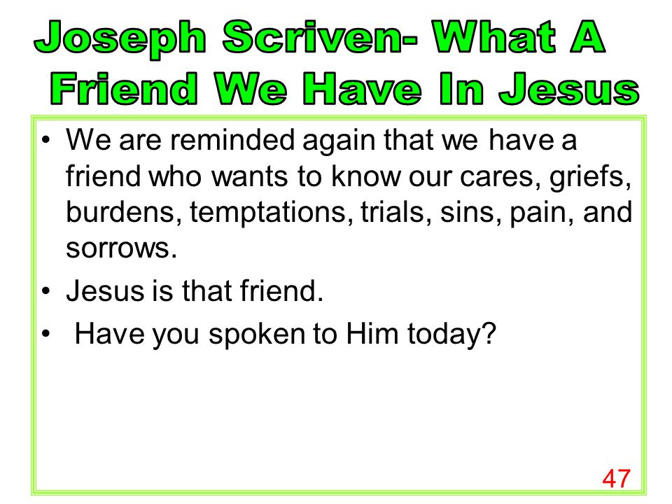 47 We are reminded again that we have a friend who wants to know our cares, griefs, burdens, temptations, trials, sins, pain, and sorrows. Jesus is th