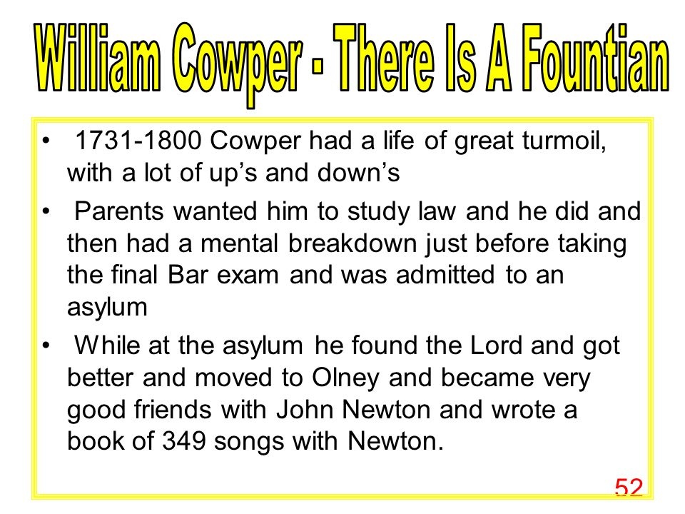52 1731-1800 Cowper had a life of great turmoil, with a lot of up's and down's Parents wanted him to study law and he did and then had a mental breakdown just before taking the final Bar exam and was admitted to an asylum While at the asylum he found the Lord and got better and moved to Olney and became very good friends with John Newton and wrote a book of 349 songs with Newton.