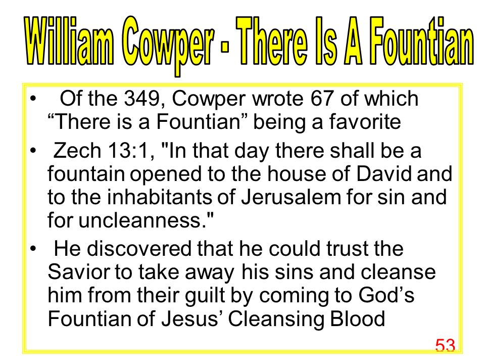 """53 Of the 349, Cowper wrote 67 of which """"There is a Fountian"""" being a favorite Zech 13:1,"""