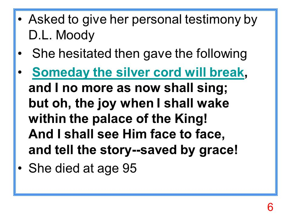 6 Asked to give her personal testimony by D.L. Moody She hesitated then gave the following Someday the silver cord will break, and I no more as now sh