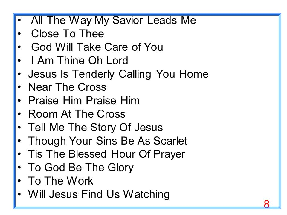 8 All The Way My Savior Leads Me Close To Thee God Will Take Care of You I Am Thine Oh Lord Jesus Is Tenderly Calling You Home Near The Cross Praise Him Room At The Cross Tell Me The Story Of Jesus Though Your Sins Be As Scarlet Tis The Blessed Hour Of Prayer To God Be The Glory To The Work Will Jesus Find Us Watching