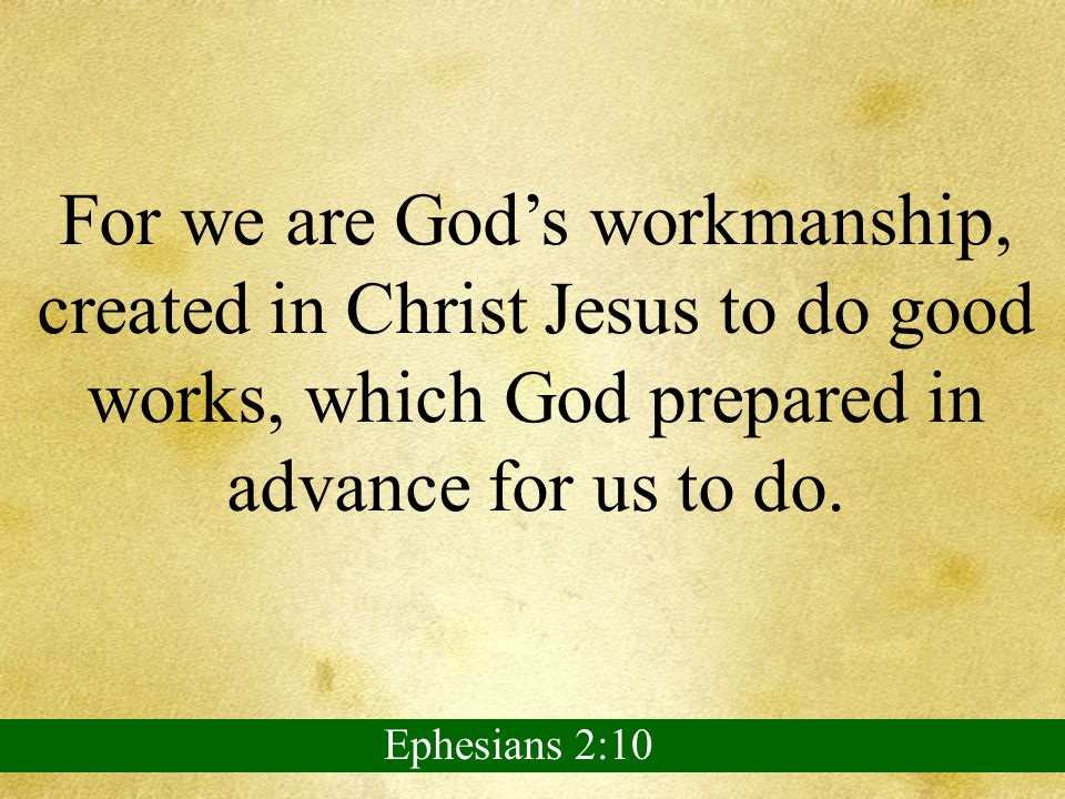 For we are God's workmanship, created in Christ Jesus to do good works, which God prepared in advance for us to do.