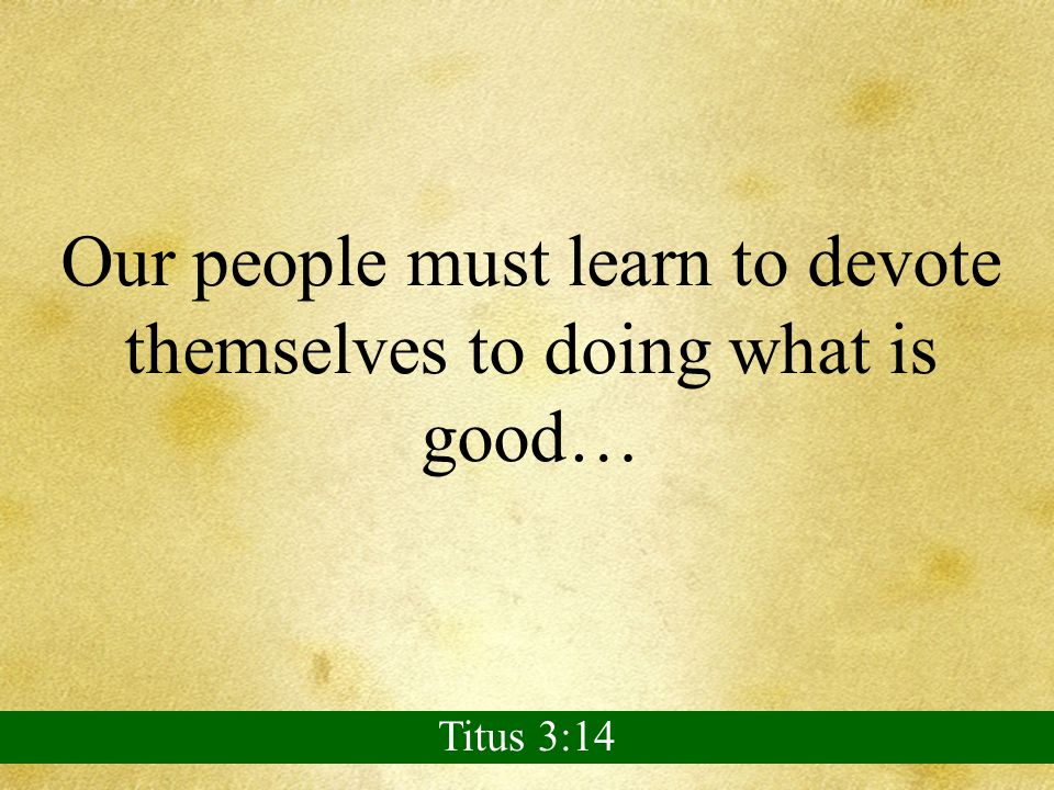 Our people must learn to devote themselves to doing what is good… Titus 3:14