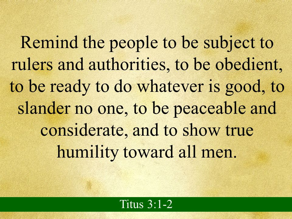 Remind the people to be subject to rulers and authorities, to be obedient, to be ready to do whatever is good, to slander no one, to be peaceable and considerate, and to show true humility toward all men.