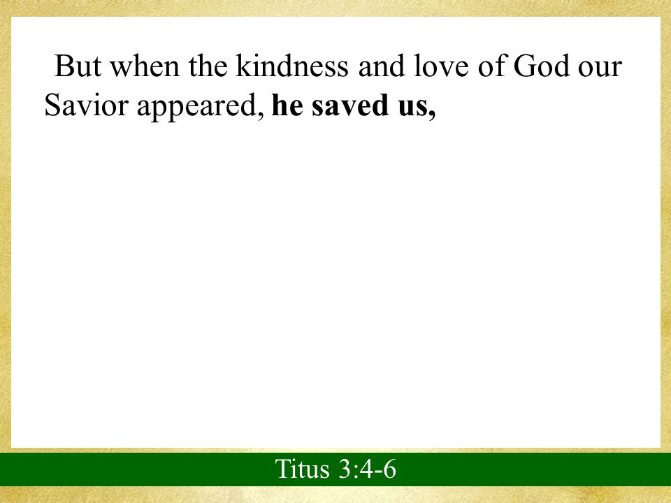 But when the kindness and love of God our Savior appeared, he saved us, not because of righteous things we had done, but because of his mercy.