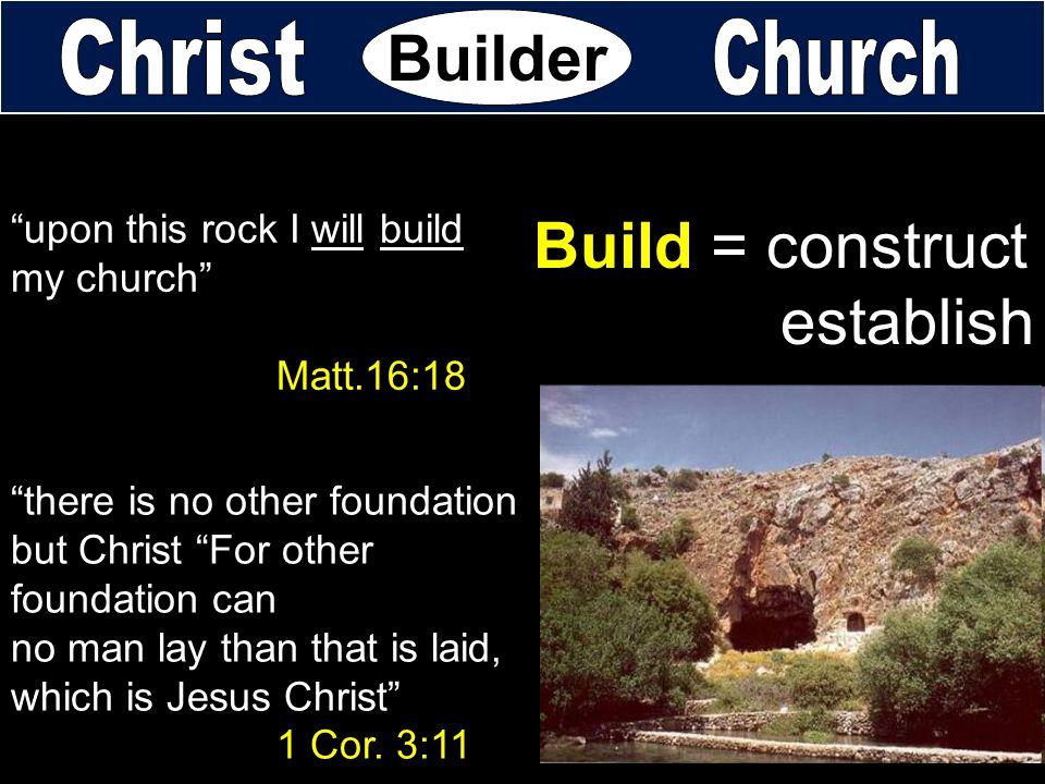 "Builder ""upon this rock I will build my church"" Matt.16:18 Build = construct establish ""there is no other foundation but Christ ""For other foundation"