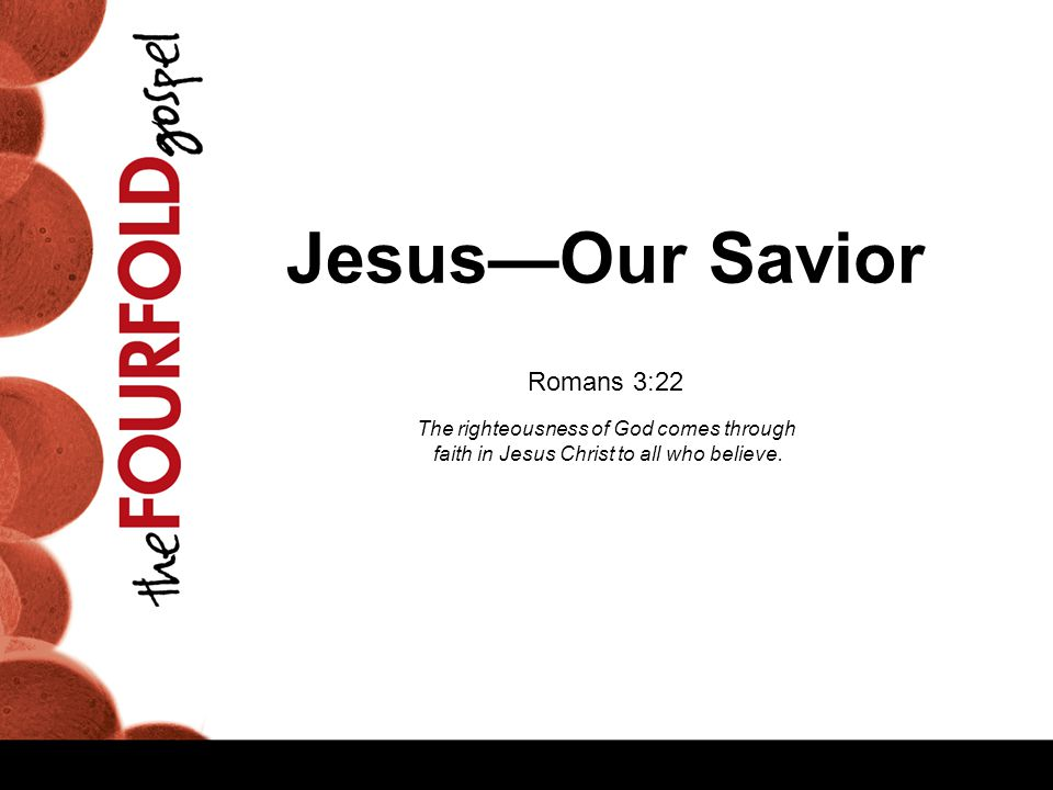 Jesus—Our Savior Romans 3:22 The righteousness of God comes through faith in Jesus Christ to all who believe.
