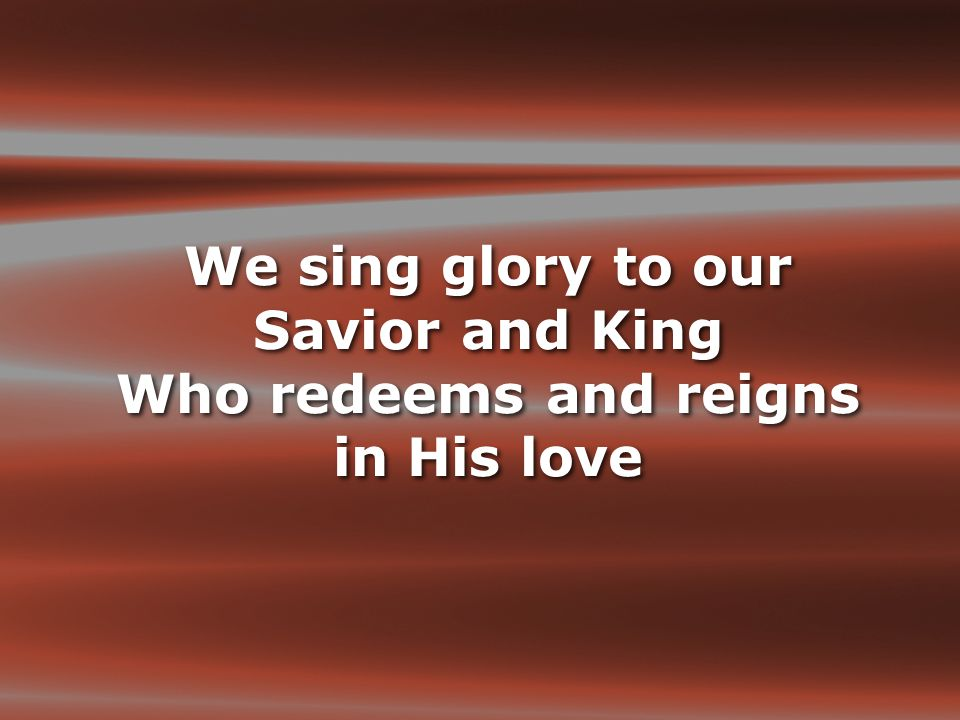 We sing glory to our Savior and King Who redeems and reigns in His love
