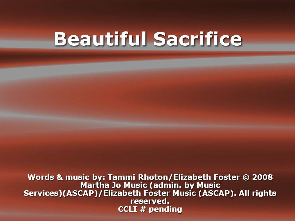 Beautiful Sacrifice Words & music by: Tammi Rhoton/Elizabeth Foster © 2008 Martha Jo Music (admin.
