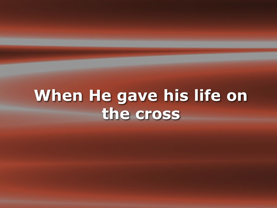When He gave his life on the cross