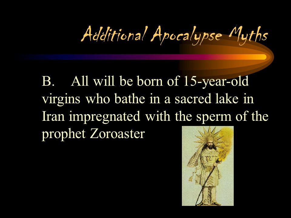 Additional Apocalypse Myths I.Persian (Zoroastrian) A.Three saviors sent to earth by Wise Lord(Ahura Mazda) before the final battle that will result i