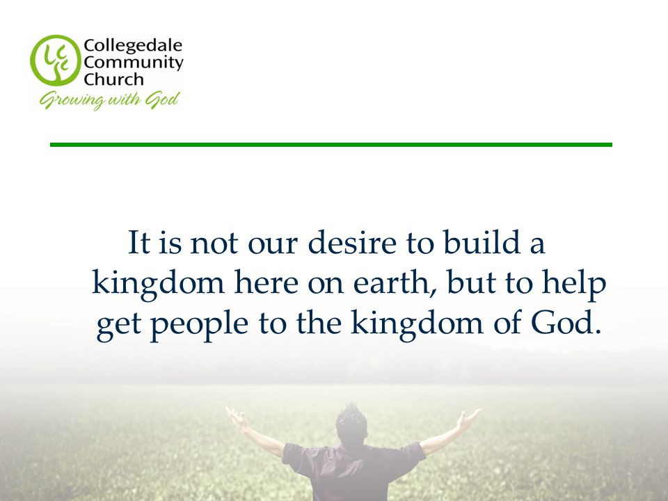 It is not our desire to build a kingdom here on earth, but to help get people to the kingdom of God.