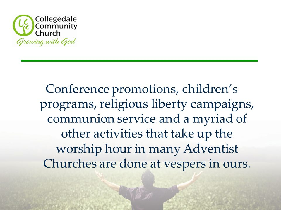 Conference promotions, children's programs, religious liberty campaigns, communion service and a myriad of other activities that take up the worship hour in many Adventist Churches are done at vespers in ours.