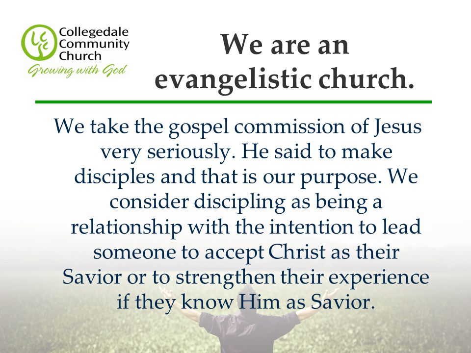 We are an evangelistic church. We take the gospel commission of Jesus very seriously.