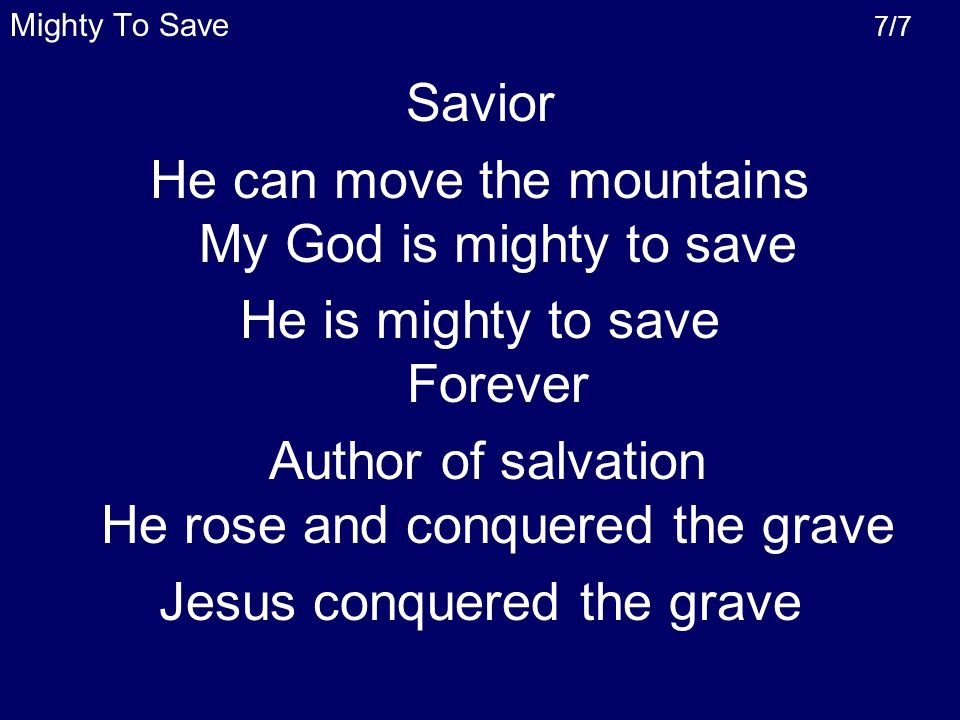 Savior He can move the mountains My God is mighty to save He is mighty to save Forever Author of salvation He rose and conquered the grave Jesus conquered the grave Mighty To Save 7/7
