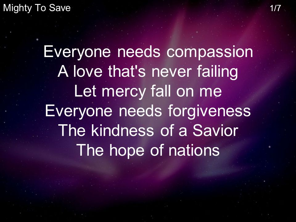 Mighty To Save 1/7 Everyone needs compassion A love that s never failing Let mercy fall on me Everyone needs forgiveness The kindness of a Savior The hope of nations