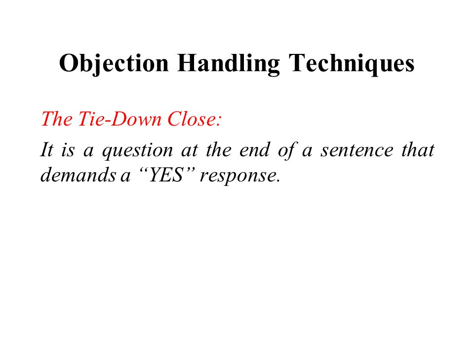 Objection Handling Techniques The Tie-Down Close: It is a question at the end of a sentence that demands a YES response.