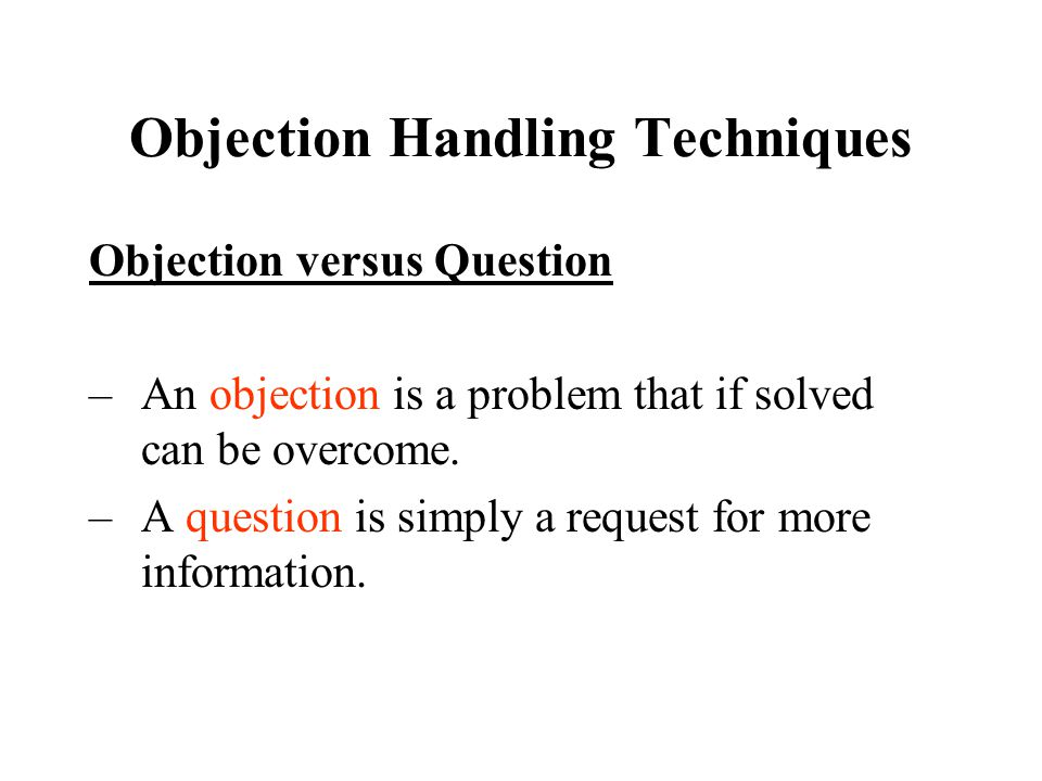 Objection Handling Techniques Objection versus Question –An objection is a problem that if solved can be overcome.