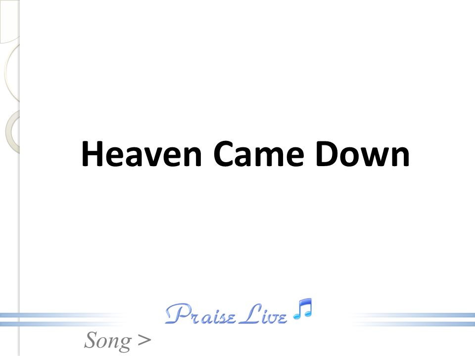 Song > Chorus: Heaven came down and glory filled my soul.