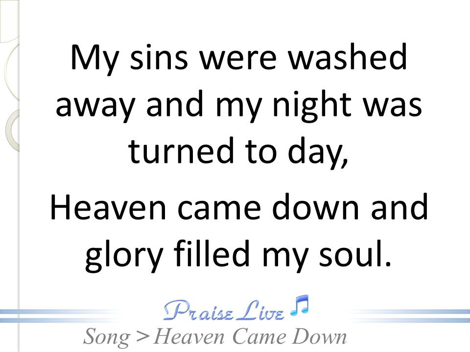 Song > My sins were washed away and my night was turned to day, Heaven came down and glory filled my soul. Heaven Came Down