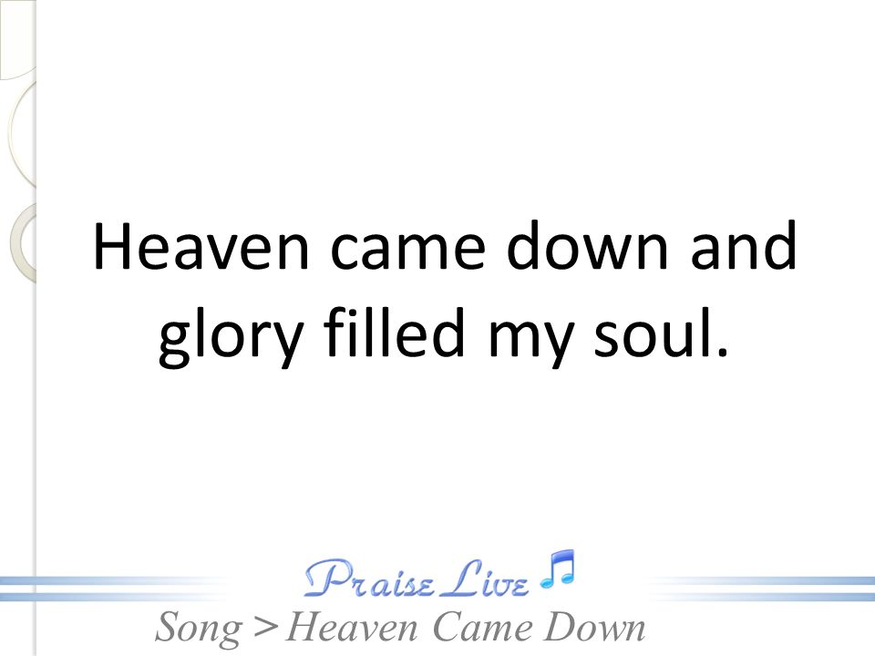 Song > Heaven came down and glory filled my soul. Heaven Came Down