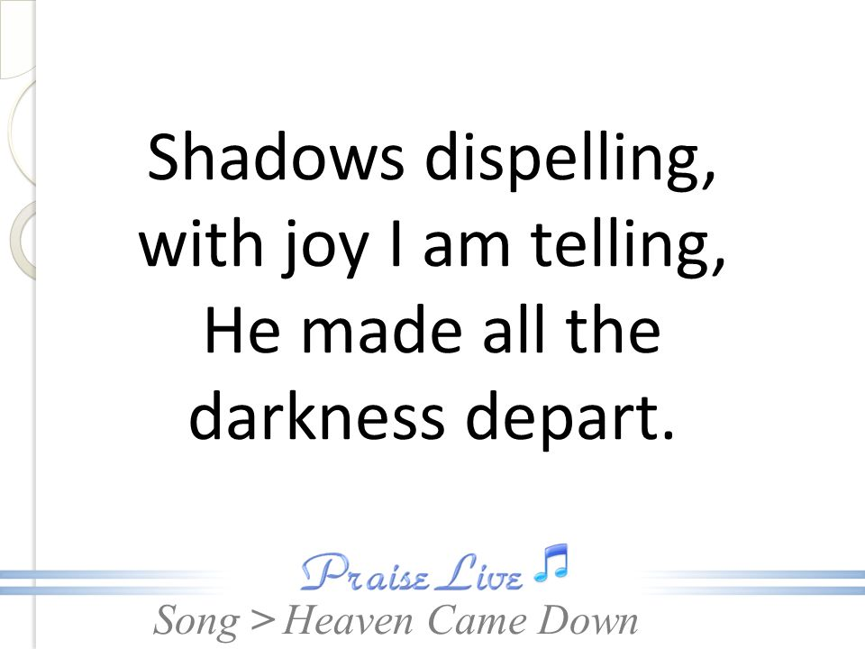 Song > Shadows dispelling, with joy I am telling, He made all the darkness depart. Heaven Came Down