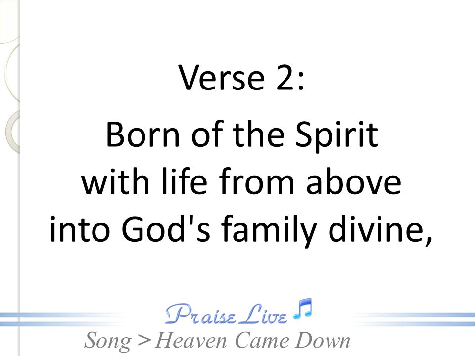 Song > Verse 2: Born of the Spirit with life from above into God's family divine, Heaven Came Down