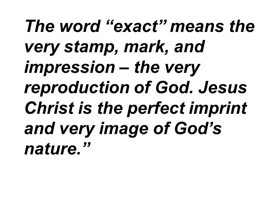 The word exact means the very stamp, mark, and impression – the very reproduction of God.