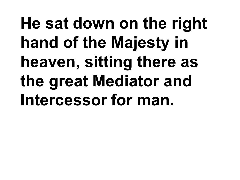He sat down on the right hand of the Majesty in heaven, sitting there as the great Mediator and Intercessor for man.