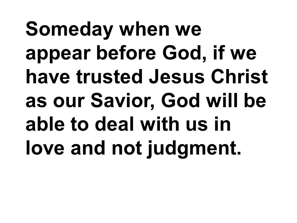 Someday when we appear before God, if we have trusted Jesus Christ as our Savior, God will be able to deal with us in love and not judgment.