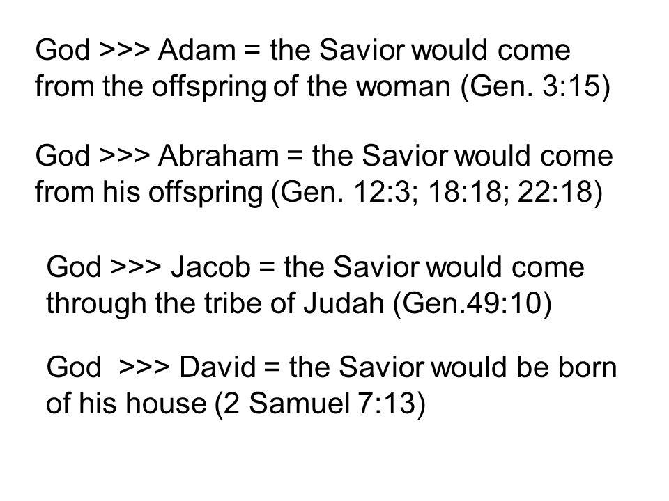 God >>> Micah = the Savior would be born at Bethlehem (Micah 5:2) God >>> Isaiah = the Savior would be born of a virgin (Isaiah 7:14) God >>> Jacob = the Savior would come through the tribe of Judah (Gen.49:10) God >>> David = the Savior would be born of his house (2 Samuel 7:13)