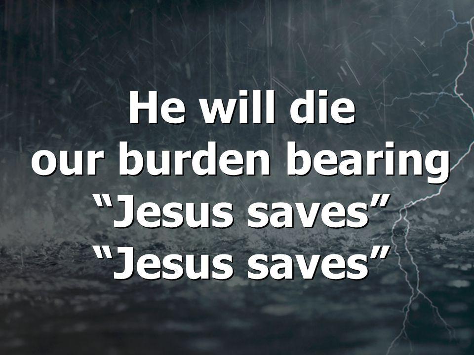 He will die our burden bearing Jesus saves Jesus saves