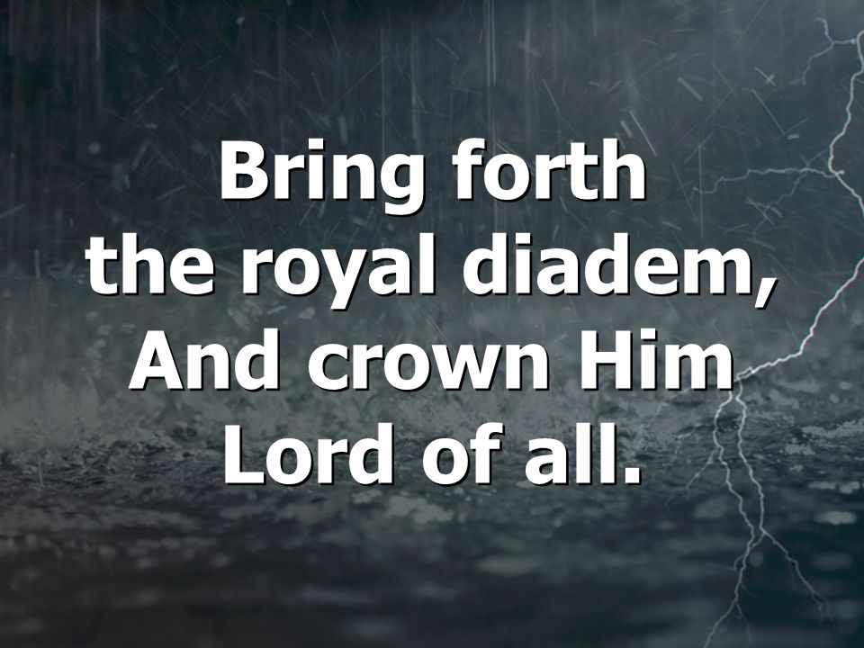 Bring forth the royal diadem, And crown Him Lord of all.