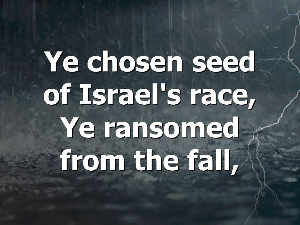 Ye chosen seed of Israel s race, Ye ransomed from the fall, Ye chosen seed of Israel s race, Ye ransomed from the fall,