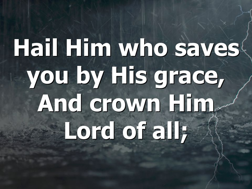 Hail Him who saves you by His grace, And crown Him Lord of all; Hail Him who saves you by His grace, And crown Him Lord of all;
