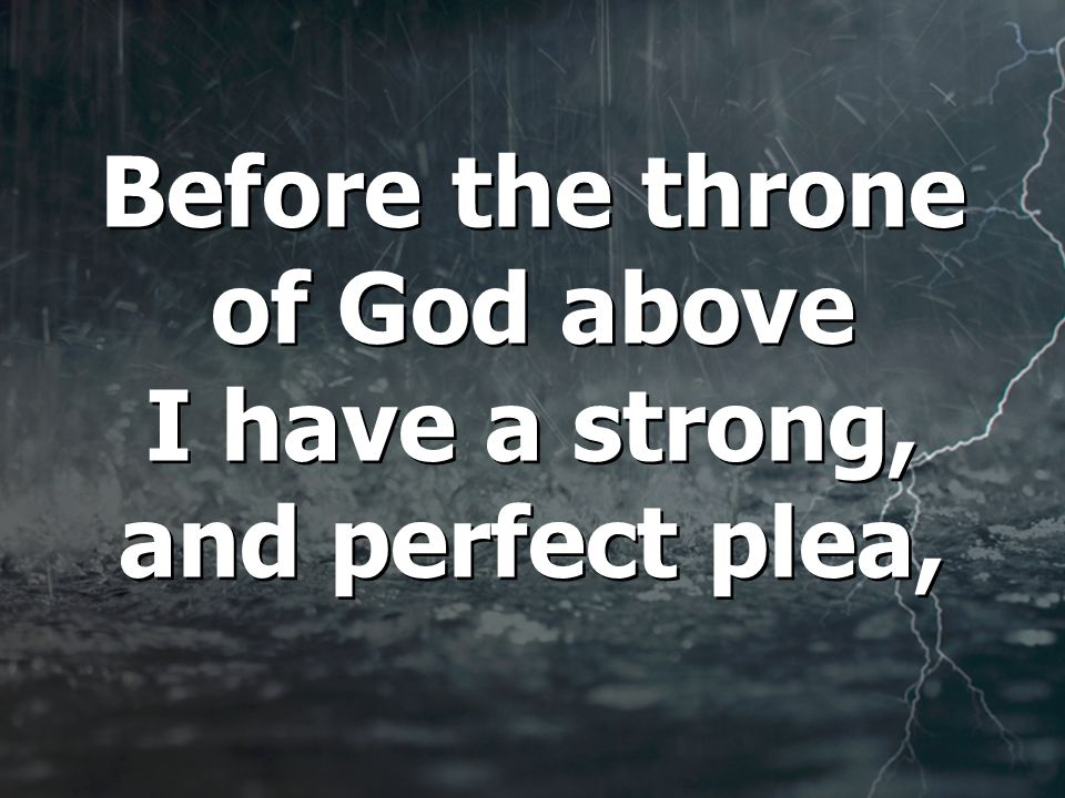 Before the throne of God above I have a strong, and perfect plea, Before the throne of God above I have a strong, and perfect plea,