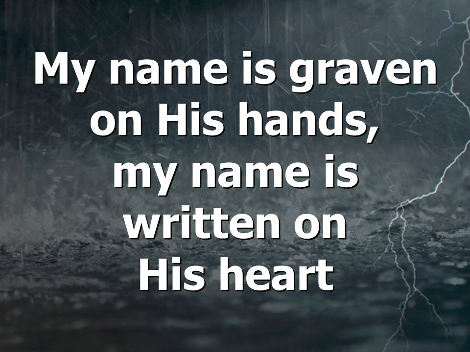 My name is graven on His hands, my name is written on His heart My name is graven on His hands, my name is written on His heart