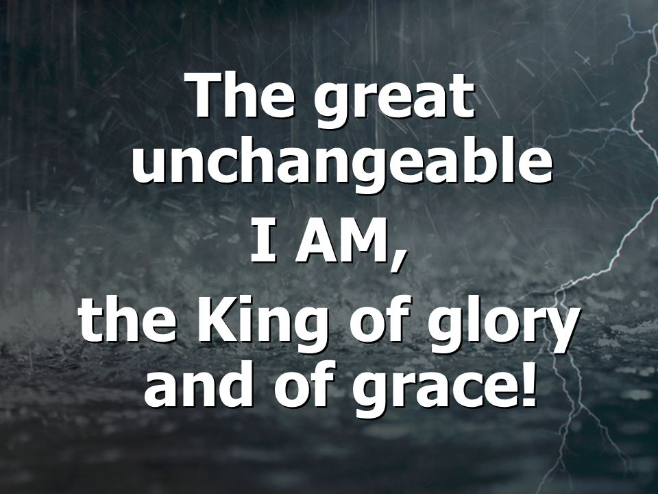 The great unchangeable I AM, the King of glory and of grace.