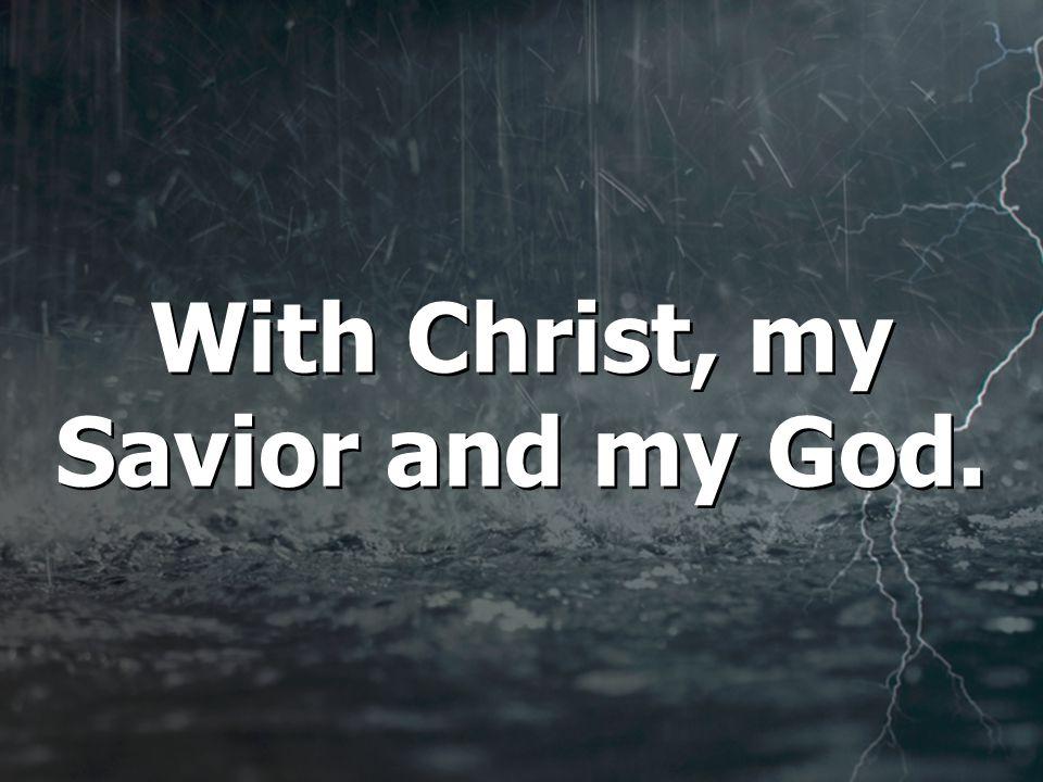 With Christ, my Savior and my God.