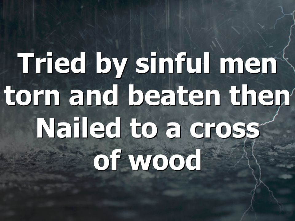 Tried by sinful men torn and beaten then Nailed to a cross of wood