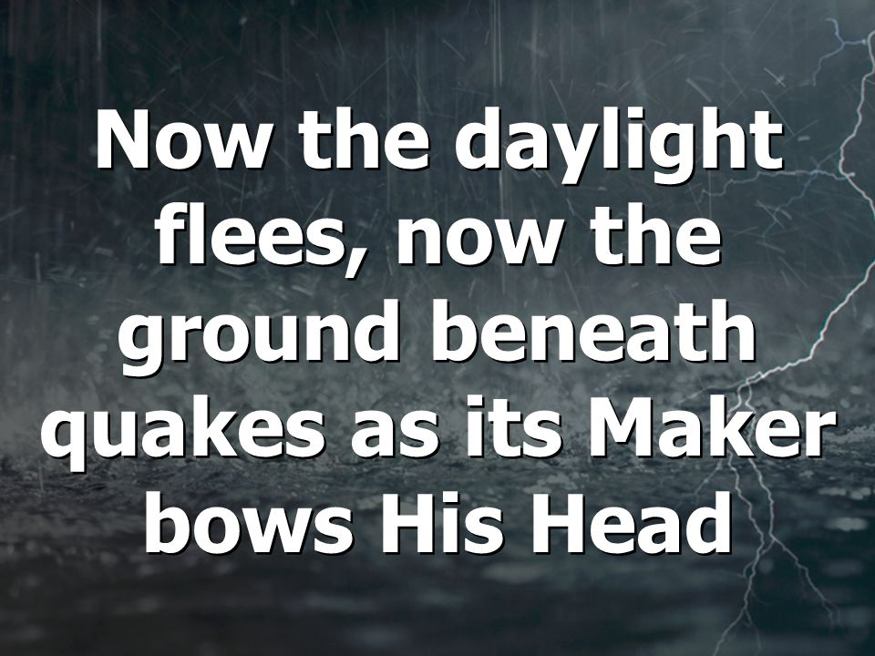 Now the daylight flees, now the ground beneath quakes as its Maker bows His Head
