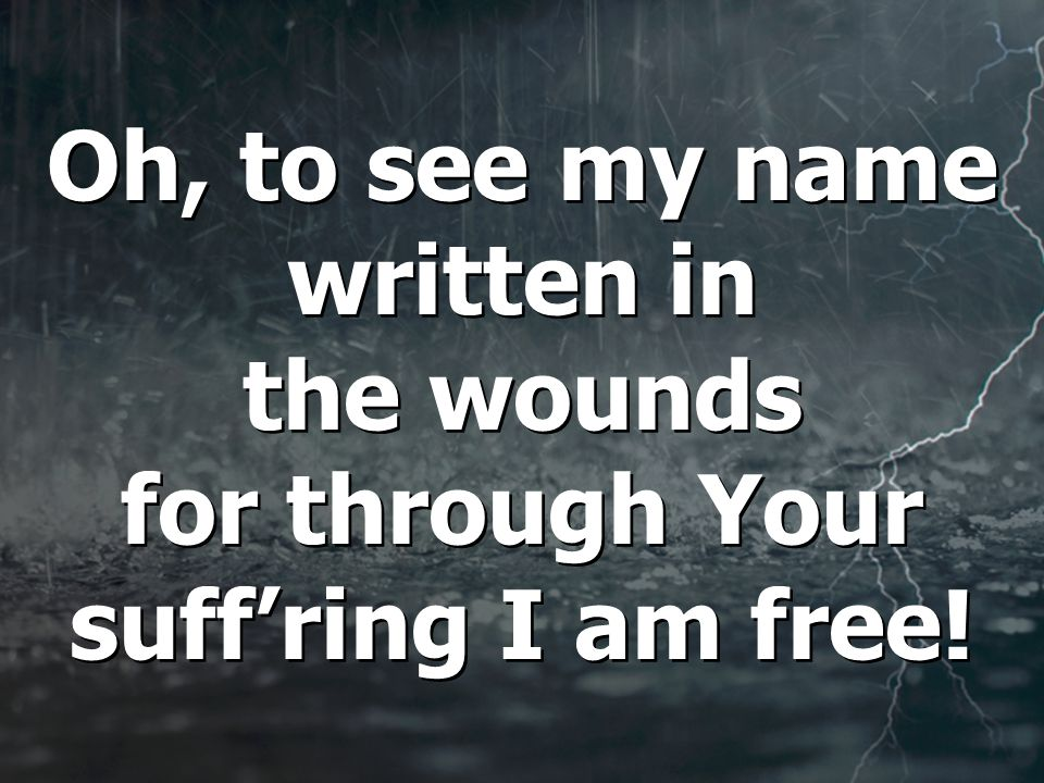 Oh, to see my name written in the wounds for through Your suff'ring I am free!