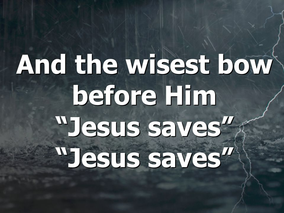 And the wisest bow before Him Jesus saves Jesus saves