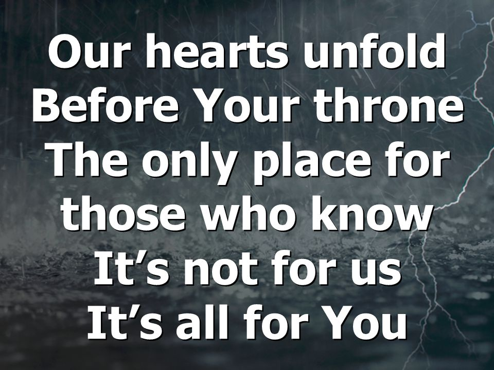 Our hearts unfold Before Your throne The only place for those who know It's not for us It's all for You