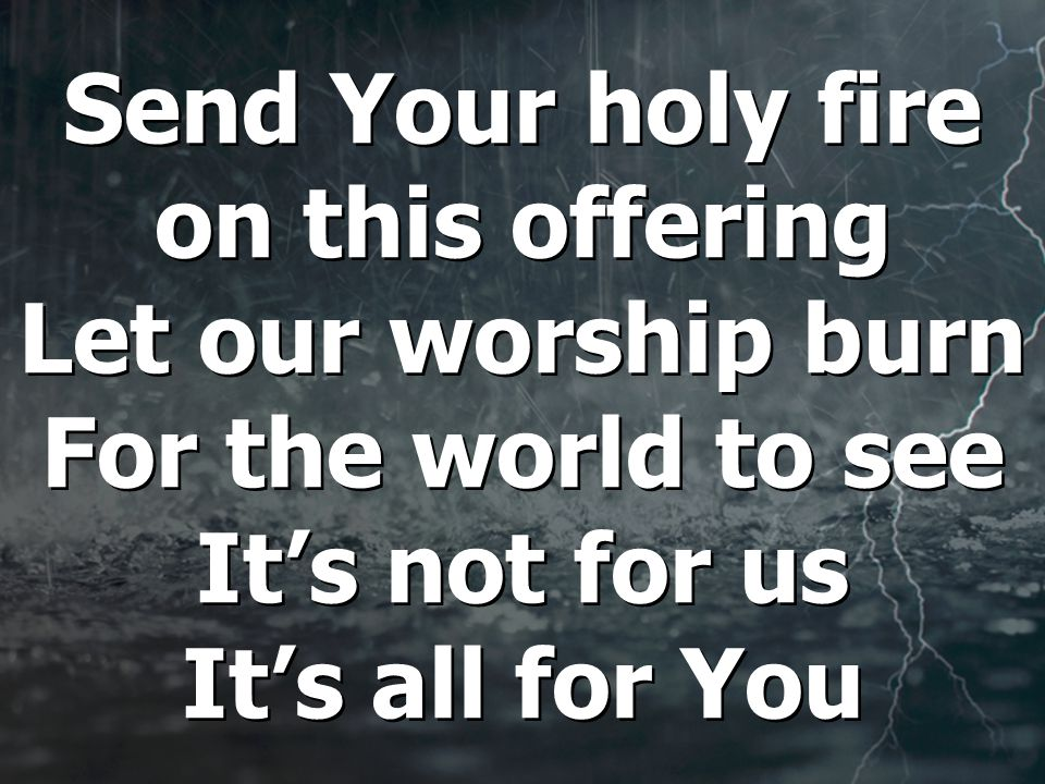 Send Your holy fire on this offering Let our worship burn For the world to see It's not for us It's all for You