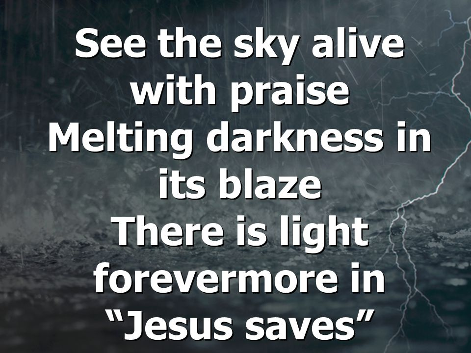 See the sky alive with praise Melting darkness in its blaze There is light forevermore in Jesus saves