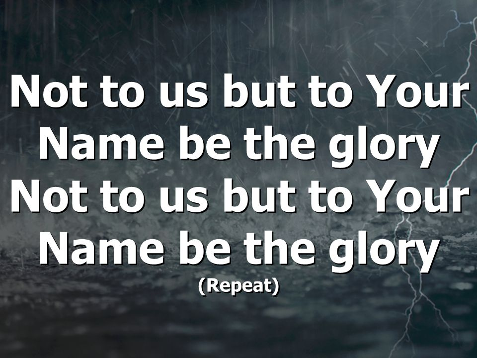 Not to us but to Your Name be the glory Not to us but to Your Name be the glory (Repeat)