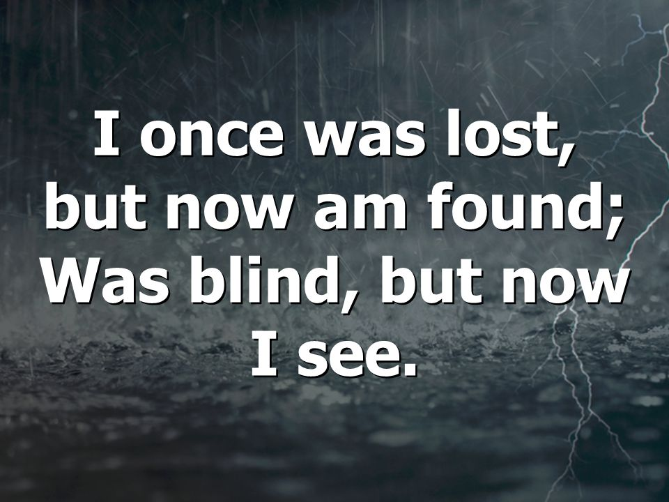 I once was lost, but now am found; Was blind, but now I see.