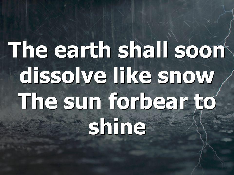 The earth shall soon dissolve like snow The sun forbear to shine The earth shall soon dissolve like snow The sun forbear to shine